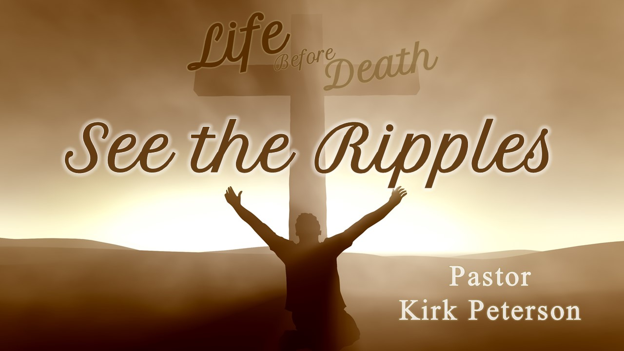 Life Before Death: See the Ripples
